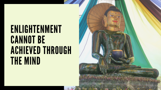 Enlightenment Cannot Be Achieved Through the Mind